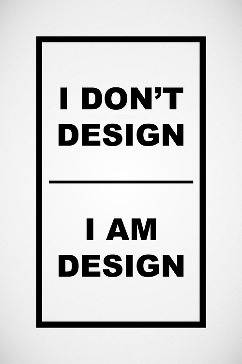 "justthedesign:  ""I Don't Design. I Am Design."""