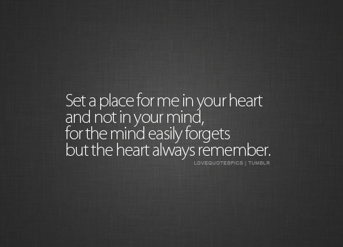 Set a place for me in your heart and not in your mind, for the mind easily forgets but the heart always remember.
