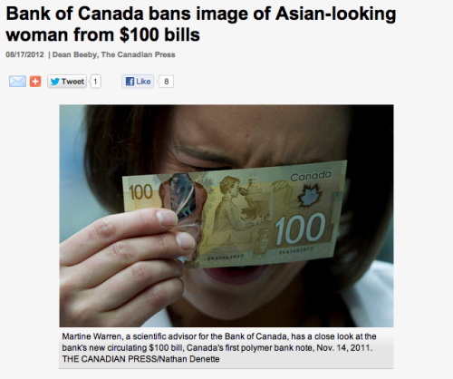 "fuckyeahtoronto:  The Bank of Canada purged the image of an Asian-looking woman from its new $100 banknotes after focus groups raised questions about her ethnicity. The original image intended for the reverse of the plastic polymer banknotes, which began circulating last November, showed an Asian-looking woman scientist peering into a microscope. The image, alongside a bottle of insulin, was meant to celebrate Canada's medical innovations. But eight focus groups consulted about the proposed images for the new $5, $10, $20, $50 and $100 banknote series were especially critical of the choice of an Asian for the largest denomination. ""Some have concerns that the researcher appears to be Asian,"" says a 2009 report commissioned by the bank from The Strategic Counsel, obtained by The Canadian Press under the Access to Information Act. ""Some believe that it presents a stereotype of Asians excelling in technology and/or the sciences. Others feel that an Asian should not be the only ethnicity represented on the banknotes. Other ethnicities should also be shown."" A few even said the yellow-brown colour of the $100 banknote reinforced the perception the woman was Asian, and ""racialized"" the note. The bank immediately ordered the image redrawn, imposing a ""neutral"" ethnicity for the woman scientist who, now stripped of her ""Asian"" features, appears on the circulating note. Her light features appear to be Caucasian. ""The original image was not designed or intended to be a person of a particular ethnic origin,"" bank spokesman Jeremy Harrison said in an interview, citing policy that eschews depictions of ethnic groups on banknotes. ""But obviously when we got into focus groups, there was some thought the image appeared to represent a particular ethnic group, so modifications were made."" Harrison declined to provide a copy of the original image, produced by a design team led by Jorge Peral of the Canadian Bank Note Co. Nor would he indicate what specific changes were made to the woman researcher's image to give her a so-called ""neutral,"" non-ethnic look. He said the images were ""composites"" rather than depicting any specific individual.  The Strategic Counsel conducted the October 2009 focus groups in Calgary, Toronto, Montreal and Fredericton, at a cost of $53,000. The Toronto groups were positive about the image of an Asian woman because ""it is seen to represent diversity or multiculturalism."" In Quebec, however, ""the inclusion of an Asian without representing any other ethnicities was seen to be contentious."" One person in Fredericton commented: ""The person on it appears to be of Asian descent which doesn't rep(resent) Canada. It is fairly ugly."" Mu-Qing Huang, a Chinese-Canadian who has peered into microscopes for biology courses at the University of Toronto, called the bank's decision a ""huge step back."" ""The fact that an Asian woman's features were introduced to the bill … I think itself is a huge step forward in achieving true multiculturalism in Canada,"" Huang, 24, said in an interview in Ottawa. ""But the fact that the proposal was rejected represents a huge step back."" She said the ""overly sensitive"" decision to remove the Asian features suggests prejudice against visible minorities persists in Canada. ""If Canada is truly multicultural and thinks that all cultural groups are equal, then any visible minority should be good enough to represent a country, including (someone with) Asian features.""  WHAT THE FUCK, CANADA?"