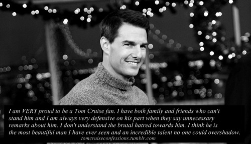 """I am VERY proud to be a Tom Cruise fan. I have both family and friends who can't stand him and I am always very defensive on his part when they say unnecessary remarks about him. I don't understand the brutal hatred towards him. I think he is the most beautiful man I have ever seen and an incredible talent no one could overshadow."""