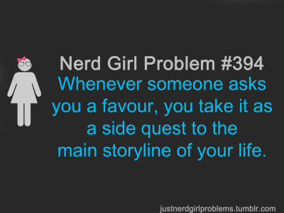 justnerdgirlproblems:  suggested by astraea256  ….Just Nerd Girl Problems, you so funny :D… it's a little odd how accurate this is though o..o
