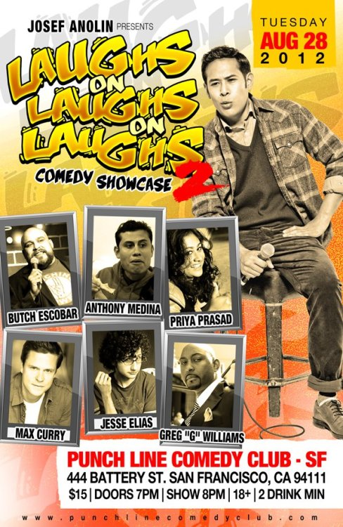 8/28. Laughs on Laughs on Laughs 2 @ San Francisco Punch Line. 444 Battery St. SF. 8PM. $15. Featuring Butch Escobar, Anthony Medina, Priya Prasad, Max Curry, Jesse Elias and Greg G. Williams. Hosted by Josef Anolin. Tickets Available: Here.