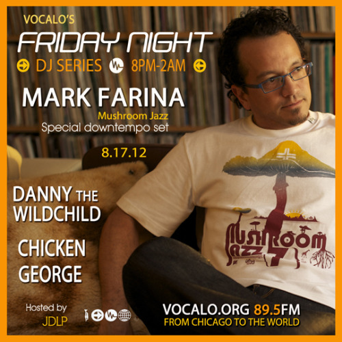 "Tune in tonight for Vocalo's Friday Night DJ Series"" featuring DJs: Mark Farina, DeeJay ChickenGeorge, Danny Wildchild & more (8pm-2am CST) on Vocalo 89.5fm (www.vocalo.org/player) From Chicago to the World!"