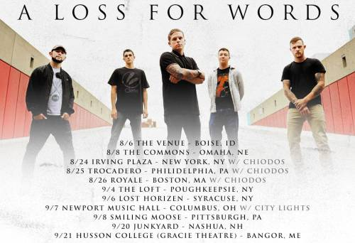 A Loss For Words Announce Fall Tour Dates   AL4W is setting out to headline some dates around the Chiodos tour. Dates for that are above.  Also, Europe, they didn't forget about you! European dates are as follows…. Oct 14             Zasidka            Kiev, Ukraine Oct 15             Zhara               Kharkov, Ukraine Oct 16             Podzemka       Rostov Na Donu, Russian Federation Oct 17             Tarantul          Voronezh, Russia Oct 18             Two Fingers   Oriol, Russian Federation Oct 19             DK                    Ryazan, Russian Federation Oct 20            Plan B            Moscow, Russian Federation Oct 21             Port                 Vladimir, Russian Federation Oct 24            Dushe            Saint Petersburg, Russian Federation   (w/ Save Your Breath) Oct 26            Asylum           Birmingham, United Kingdom Oct 27             Fighting Cocks  Kingston, United Kingdom Oct 28            Waterfront Studio   Norwich, United Kingdom Oct 29            Rock City         Nottingham, United Kingdom Oct 30            Cockpit 2       Leeds, United Kingdom Oct 31             Ivory Blacks  Glasgow, United Kingdom Nov 01            Moho Live     Manchester, United Kingdom Nov 02           Croft, The        Bristol, United Kingdom Nov 03           Joiners           Southampton, United Kingdom Nov 05           Blue Shell     Cologne, Germany Nov 06           Cassiopeia     Berlin, Germany Nov 07           Ex-Haus         Trier, Germany Nov 08           Club ZwölfZehn Stuttgart, Germany      Tickets Nov 10            2012 Vans Warped Tour    London, United Kingdom