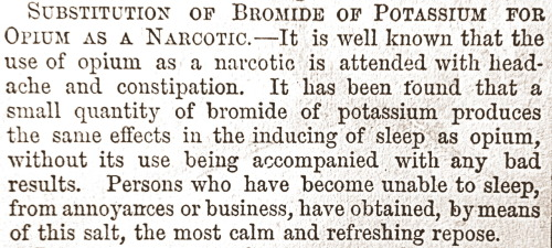"treselegant:  'SUBSTITUTION OF BROMIDE OF POTASSIUM FOR OPIUM AS A NARCOTIC.' Cassell's Family Paper, 1863-4.  Like most Victorian medical breakthroughs of the 1860s, delirium and vomiting were to be expected.    ""It is well known that the use of opium as a narcotic is attended with headache and constipation"""