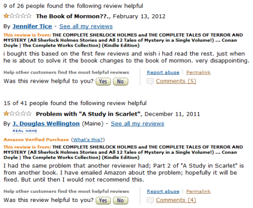 finalproblem:  ACD trolls Kindle users with his narrative structure.   LOOOOOL. What the actual fuck roflmao. Ahahahaha. >_< No this is too much…. How can you think it's a different book, ffs? Like have you never ever read a book, ever? Never have you had a book switch you to different times/places/ flashbacks / etc, and don't you  assume when this happens that the author does have an agenda when doing that and all will be explained and connected? Augh I shouldn't bother rationalizing this but it's just unbelievable  ._____.  I mean, if they're confused about Study in Scarlet, I can only imagine their level of confusion if they chance upon Paul Auster or James Joyce. Bwahah! PS: I was actually suspicious enough to check the amazon page of that book to see if the reviews were real…and not only did I find them but I found some more along the same lines…. Meh. It stopped being funny to me by now <_< . Although the mental image of that person returning the book three times and each time having to bear the frustration of it being exactly the same (how else would it be?) made me laugh for a while, yes I'm mean. http://i46.tinypic.com/2gufezb.jpg At one point I suppose someone couldn't take it anymore and wrote a review for the sole purpose to politely - but sarcastically ;) tell the people to stop complaining to Amazon because there is no error in their book  :)) http://i45.tinypic.com/fee3vd.jpg