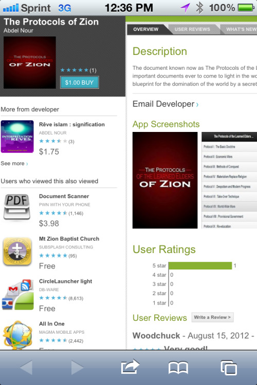 "Apparently, there's a Protocols of the Elders of Zion app for Android. Here's the full description:  The document known now as The Protocols of the Learned Elders of Zion is one of the most important documents ever to come to light in the world. In fact, it can be described as the blueprint for the domination of the world by a secret brotherhood …  There's been a public outcry over a similar app in the iTunes store … but it's in Arabic and only available in the European iTunes store. I searched for it here in the U.S. and the only thing that comes up is an eBook with the following description:  ""The Protocols of the Elders of Zion is one of the world's most famous conspiracy theories. It is a statement of prejudice and paranoia, a fake historical record and a grand hoax all rolled into one. The Protocols claim to prove that there is a Jewish plot to take over the world and purport to show that socialism, liberalism and every other reformist idea or activity are just tools of a Jewish secret cabal. The Protocols have been discredited many times over their 110-year-old history and would be laughable, except for the tragic role they played in the Twentieth Century.""  Screenshot via Android user David Finkelstein."