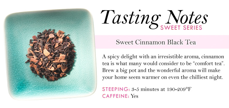 We think experiencing the fragrant and spicy aroma of this tea will be all you need to fall in love with it!  Shop our Sweet Cinnamon Black now »