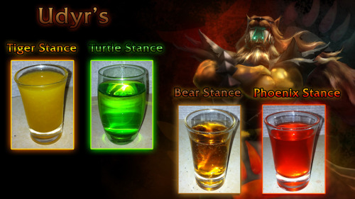"Udyr the Animal Spirit (League of Legends cocktails) Tiger Stance:15ml Drambuie10ml Orange Juice5ml Lemon Juice Directions: Pour ingredients into a cocktail shaker with ice. Shake and strain into a shot glass. —- Turtle Stance:15ml Midori15ml Triple Sec10ml Ouzo Directions: Layer ingredients in order (Midori on the bottom, Triple Sec in the middle, Ouzo on top) into a tall shot glass. —- Bear Stance:15ml Jack Daniel's15ml Cream Soda Directions: Pour ingredients into a shot glass, then stir. —- Phoenix Stance:30ml Cinnamon Schnapps (100 proof)1 Dash Tabasco Sauce Directions: Pour the schnapps into a shot glass, then add the sauce to the top. ""Our rage is beyond your control!"" -Udyr Drink created and photographed by Nimhain of AlcoLoL."