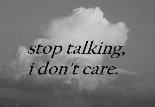 stop talking, I don't care.