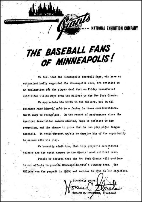 mightyflynn:  alright-hamilton:  May 27th, 1951: The Giants explain to Minneapolis why they took away Willie Mays. Via Yesterdays News at StarTribune.com  We feel that the Minneapolis baseball fans, who have so enthusiastically supported the Minneapolis club, are entitled to an explanation for the player deal that on Friday transferred Willie Mays from the Millers to the New York Giants. We appreciate his worth to the Millers, but in all fairness Mays himself must be a factor in these considerations. Merit must be recognized. On the record of performance since the American Association season started, Mays is entitled to his promotion, and the chance to prove that he can play major league baseball. It would be most unfair to deprive him of the opportunity he earned with his play. We honestly admit too, that this player's exceptional talents are the exact answer to the Giants' most critical need. Please be assured that the New York Giants will continue in our efforts to provide Minneapolis with a winning team. The Millers won the pennant in 1950, and another in 1951 is our objective. Sincerely yours, Horace C. Stoneham, President   Say Hey!  So awesome.