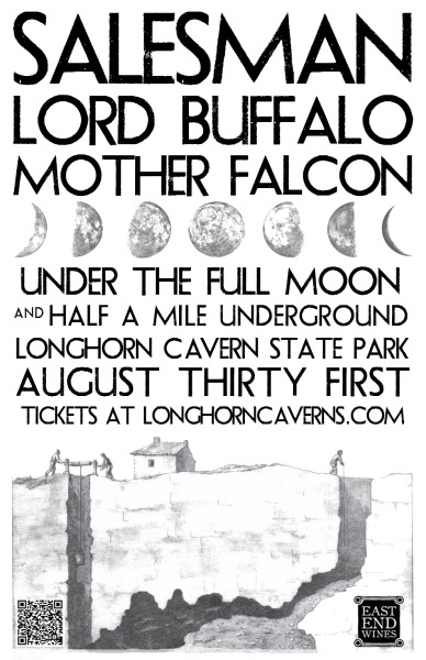 "+++  We've got some friend-rate tickets to this show that are only two bucks more than a standard tour of these caverns. Get them here using the promo code ""FanClub"" and come join us in the hill country +++ ++ Here's the press release ++ AUSTIN'S UNDERGROUND SHOWCASED UNDERGROUNDAUSTIN, TX — Some of the best of Austin's musical underground is about to make the lofty chambers of Longhorn Caverns State Park, about an hour from Austin, ring to life. On August 31, the park's massive main cave, located near Burnet, TX, and historically known as the Council Room, will host three Austin bands: ancestral desert singers Salesman (www.salesmanmusic.com), folk-stomp supergroup Lord Buffalo (www.lordbuffalo.com), and orchestral pop pioneers Mother Falcon (www.motherfalconmusic.com). Audience members will be treated to an exclusive tour of the park's storied cavern system, including stops at showpieces like the Frozen Falls, flowstone Chandelier Room, and glitter-encrusted Hall of Diamonds, arriving at the vaulted Council Room just as the first strains of music begin. Afterward, the crowd will emerge into the light of August's full Red Moon to enjoy a post-show meet-and-greet with the bands, with refreshments provided by Austin's East End Wines (1209 Rosewood Ave.). Tickets are $15 (using the promo code FanClub) and can be purchased through the Park's website, www.longhorncaverns.com.Since an underground river first carved the 173-foot Council Room, which glistens with rich mineral veins and sparkles with crystals, the domed cavern has seen many historic dramas played out. In the 1920s the hall was home to a speakeasy, slinging hooch and hot jazz on the weekends. Before that, the chamber was a Confederate stronghold where gunpowder was produced in secret. Deep in the shadowy past, prehistoric hunters dragged their kills of bison and bear there for butchering. Naturally maintaining a comfortable 68 degree temperature year round, the caverns are a family-friendly visual, geologic, and as of this show, musical, wonder.""Salesman is one of the most original bands of the last ten years,"" said legendary MC5 guitarist Wayne Kramer after collaborating with them on ""Four Legs,"" a song the band wrote in honor of the charity Jail Guitar Doors. Known for startling, spectral, and colorful live shows, like their recent sold-out ""Wasp EP"" release at Austin's Swan Dive, Salesman blends chants, post-gospel harmony, enveloping noise, reverb-drenched chiming guitar, and acid-fried storytelling to create what the Denver Post's Billy Thieme called ""sparse and powerful compositions. Go see this band live. This is one band you'll regret having missed soon enough.""Fresh off the release of their own swirling, fearless, and critically adored eponymous EP, Lord Buffalo will howl the caverns to life with a set called ""mind-blowing"" by KUT 90.5's Laurie Gallardo, and ""not for the fainthearted, only maybe for the broken-hearted, and most definitely for the dark-hearted"" by UK critic John Grain. ""It's the sound of a revenge Western film,"" wrote independentclauses.com, ""right about the time the hero decides he's going to give in to his darker side and do the deed.""Mother Falcon, a critically acclaimed and ever-shifting flock of young classical and indie musicians based in Austin, was recognized by the Austin Chronicle's Margaret Moser as a ""distinguished … purveyor of chamber pop. Strings swell with sensuous abandon, [and] Mother Falcon is one with the night."" The organic, enveloping outfit will be performing on August 31 as a 12-piece ensemble comprising traditional orchestral and modern instruments.History and mystery meet. The subterranean past and the musical underground sound as one. For more information on this one-time performance, please visit www.longhorncaverns.com, as well as the bands' websites. ###"