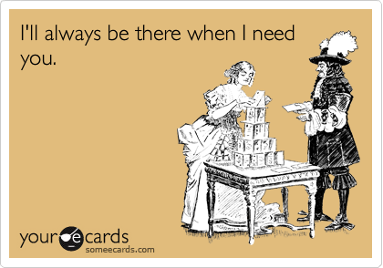 I'll always be there when I need you.Via someecards