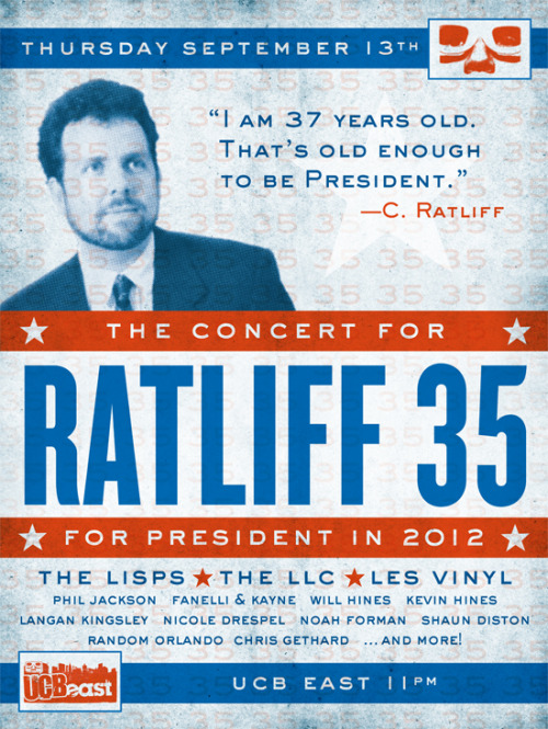 THE CONCERT FOR RATLIFF 35/2012 LIVE! at UCBeast • THURSDAY, SEPT 13 • 11:00pm • $5 A concert/campaign rally for Presidential candidate Connor Ratliff. This is your one and only chance to come out to a genuine campaign rally and show your support for the next President Of The United States while enjoying some fine musical performances by:The Lisps • The LLC • Les Vinyl • Phil Jackson • Fanelli & Kayne Also on hand: members of the RATLIFF 35/2012 campaign staff, the candidate himself and hopefully a few Special Guests and surprises.*If you attend only one concert/campaign rally this year, consider making it THIS one. *Special guests and surprises not guaranteed. Line-up subject to change. If all the musical guests cancel and the campaign staff quits or is fired, then the candidate will make an hour-long speech.MAKE A RESERVATION TODAY TO AVOID DISAPPOINTMENT!http://east.ucbtheatre.com/shows/view/3212POSTER DESIGN BY DIANA KOLSKY