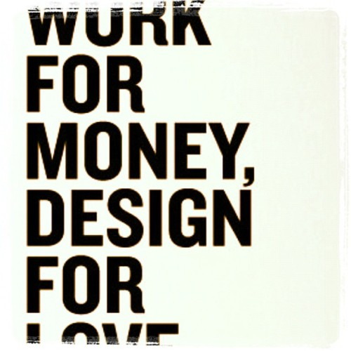 blonde-ambition1289:  #work for #money #design for #love … True words (Taken with Instagram)