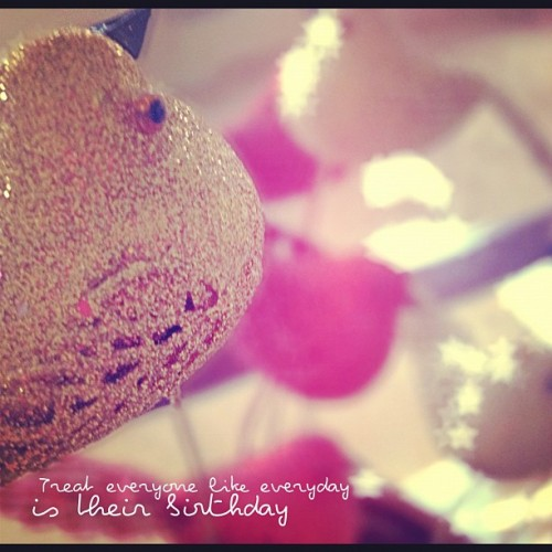 Treat everyone like everyday is their birthday #tweegram #iphonesia #iphoneography (Taken with Instagram)