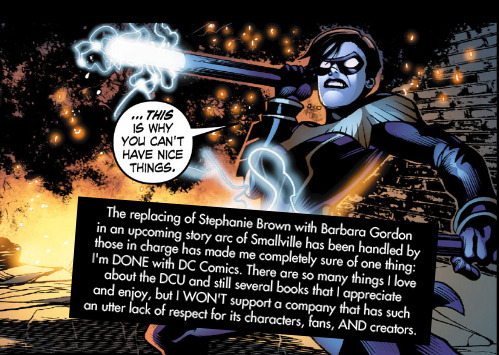 "dccomicconfessions:  ""The replacing of Stephanie Brown with Barbara Gordon in an upcoming story arc of Smallville has been handled by those in charge has made me completely sure of one thing: I'm DONE with DC Comics. There are so many things I love about the DCU and still several books that I appreciate and enjoy, but I WON'T support a company that has such an utter lack of respect for its characters, fans, AND creators."""