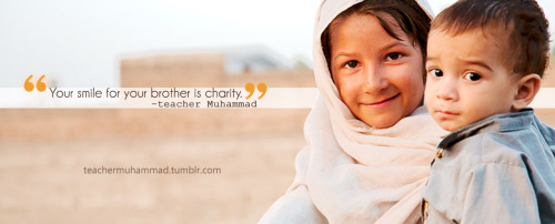 teachermuhammad:  Your smile for your borther is charity. - Prophet Muhammad, peace be upon him. (Tirmithi, #1956)