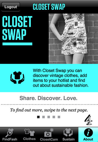 Closet Swap. iPhone & iPad. Free. Reduce, reuse, and recycle your clothes by swapping them with your friends with this fashion-forward innovative app. Have you see clothes you like in a shop but don't have the bucks? Snap a photo with the Closet Cam and send a Fashion SOS to your friends to see if they have something similar you can borrow. Snap pics of your own clothes or tag Facebook photos of the clothes and add them to your online closet so your friends can see what they might want to borrow. Discover local vintage and second hand shops with the app, learn about brands with sustainable, eco-friendly practices, and more. Create a Hotlist of clothes you like and sync them with your Closet Swap profile online. The app is the pocket companion to Closet Swap (closetswap.co.uk) an online social fashion site. Closet Swap requires a Facebook account, as well as an iPhone 3G (or above) or an iPod Touch (with a camera) running iOS 4 (or above).
