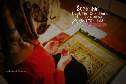 """Sometimes I think the only thing that I deserve to ask from Allah is His forgiveness."""