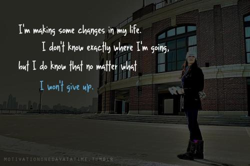 I'm making some changes in my life but I won't give up.