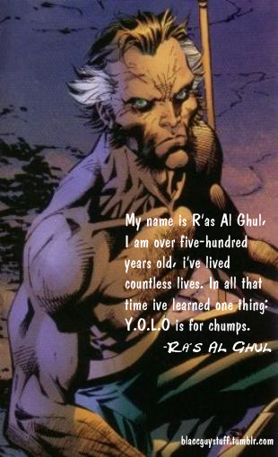 You Only Live Once…#YOLO….unless your name is R'as Al Ghul..then fuck YOLO.