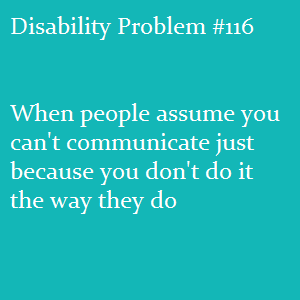 (Image text: Disability Problem #116: When people assume you can't communicate just because you don't do it the way they do)