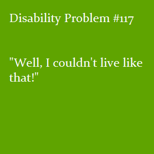 "(Image text: Disability Problem #117: ""Well, I couldn't live like dthat!"")"