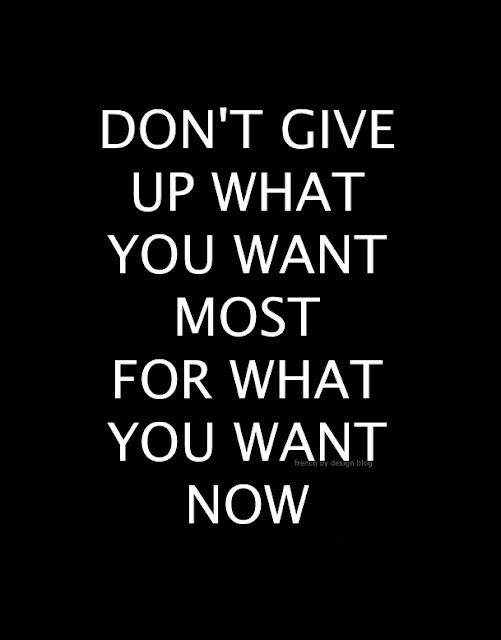 "justthedesign:  ""Don't Give Up What You Want Most For What You Want Now"""