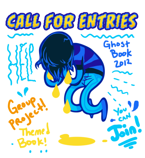 Call for submissions for the Ghostbook anthology I'm part of! Check it out :D coeykuhn:  CALL FOR ENTRIES!!!!! ACCEPTING: SHORT COMICS/WRITING/ILLUSTRATIONS/TYPOGRAPHY!Call for entries for the 2012(/13?) GHOST BOOK Shy and I are putting together. We already have two themed books- Cute book and Gore book and looking forward to the next installment- GHOST BOOK! Book containing illustrations and short writings about current/ fictional ghost stories made up by those illustrators or writers.This time around though finding reliable people has been kind of tricky. Notice was posted/ emails sent out  months ago and either because of work, school or life they are unable to participate. It happens. But we still would love to put this book together so are opening up a CALL FOR ENTRIES! A chance to be part of a group project with some pretty amazing and neat people!**************Entries will be judged so that quality level is consistent but don't sell yourself short! To find out more about the project, size specs, more info bout theme - shoot an email to : 13crownsstudio(at)gmail.com  This is to keep everyone on the same page and send out mass emails to the group if there are similar questions, updates or changes.  ****************** PROJECTED DEADLINE: OCTOBER 21ST: (subject to change)Signal boost or feel free to recommend to any friend you think might be interested! We are short a good deal of entries so are looking for any help, art , etc to get this project up and going again! Thanks everyone!!! xoxo-COEY! & SHY!____ KNOWN SUBMITTERS: COEY-SHY-JINGJANG-EMILY.WARREN-TRUNGLES-KIPPERY-MAC-MEG.G-CASEY.PARRIS-AND MORE!!! LOOKING FOR ALL SORTS OF STYLES/VISUAL STORIES!  Super cute to realism. Any and everything!