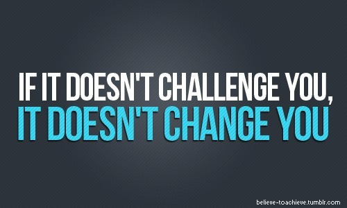 muffintop-less:  If it doesn't challenge you, it doesn't change you!