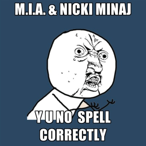 M.I.A. & NIcki Minaj Y U NO  Spell CorrectlyMore Funny Images at CreateMeme.com