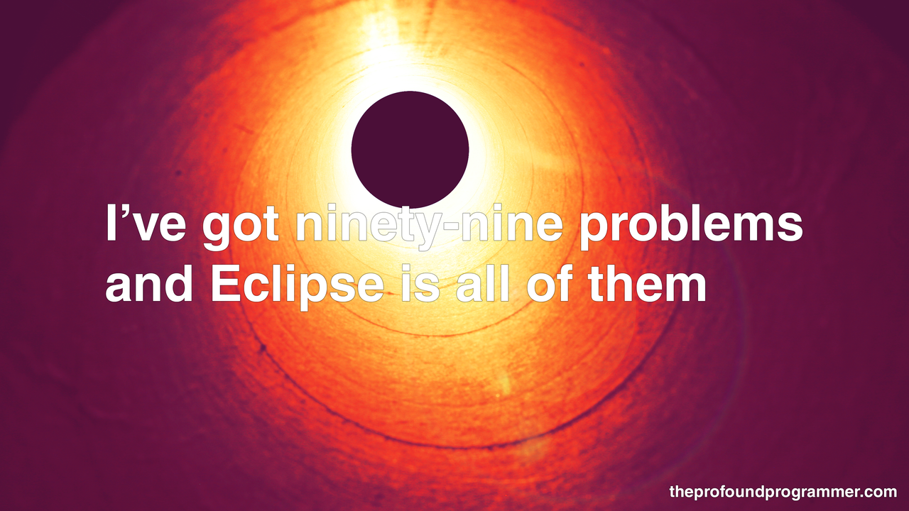 "theprofoundprogrammer:  [text: ""I've got ninety-nine problems and Eclipse is all of them"", photograph of (stunningly) an eclipse, an event that happens more often than it should and serves no purpose other than to ruin my day] [HD Version] [Store]"