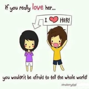 If you really love her.. You wouldn't be afraid to tell the whole world.