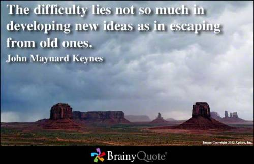 The difficulty lies not so much in developing new ideas as in escaping from old ones. - John Maynard Keynes