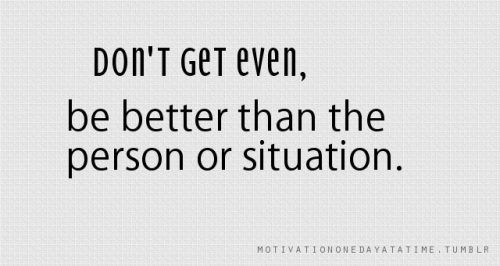 Don't get even, be better than the person or the situation.