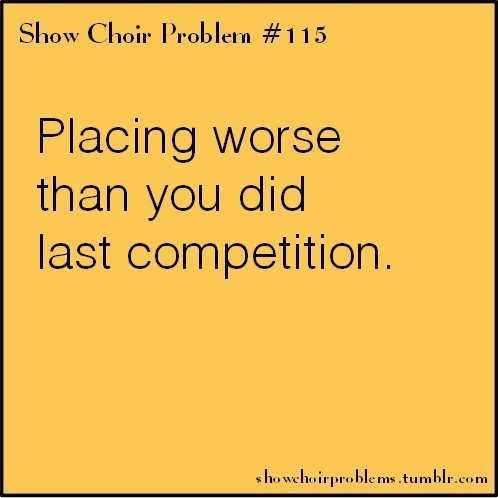 #115, Placing worst than you did last competition That heart dropping, soul crushing moment when you don't do as well as you did the previous competition, like all your hard work didn't pay off