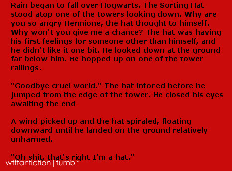 "wtffanfiction:  Fandom: Harry Potter ""Rain began to fall over Hogwarts. The Sorting Hat stood atop one of the towers looking down. Why are you so angry Hermione, the hat thought to himself. Why won't you give me a chance? The hat was having his first feelings for someone other than himself, and he didn't like it one bit. He looked down at the ground far below him. He hopped up on one of the tower railings. 'Goodbye cruel world.' The hat intoned before he jumped from the edge of the tower. He closed his eyes awaiting the end. A wind picked up and the hat spiraled, floating downward until he landed on the ground relatively unharmed. 'Oh shit, that's right I'm a hat.'"""