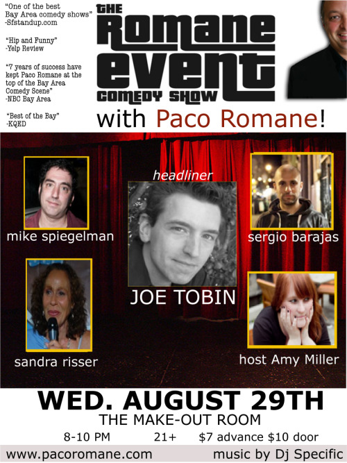 8/29. Romane Event w/ Joe Tobin @ Make Out Room. 3225 Mission St. SF. 8PM. $7-$10. Featuring Mike Spiegelman, Amy Miller, Sandra Risser and Sergio Barajas. Hosted by Paco Romane  Tickets Available: Here.