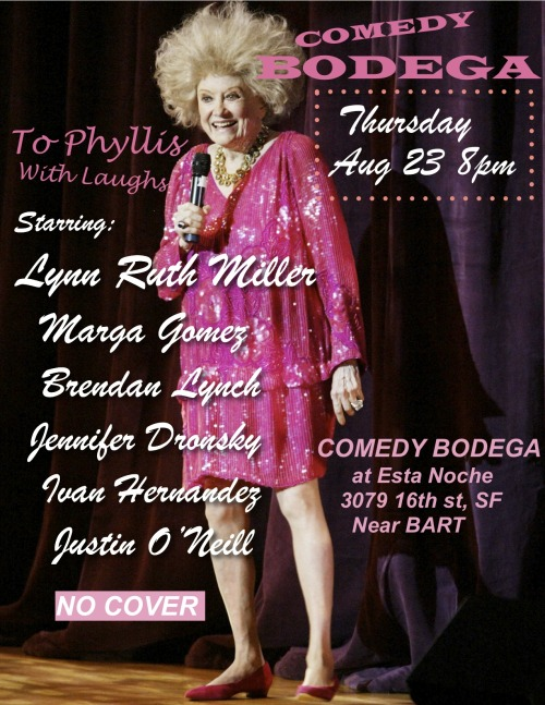 8/23. Comedy Bodega (Phyllis Tribute) @ Esta Noche. 3079 16th St. SF. 8PM. Free. Featuring Lynn Ruth Miller, Marga Gomez, Brendan Lynch, Jennifer Dronsky, Ivan Hernandez and Justin O'Neill.
