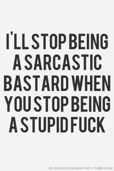 I'll stop being a sarcastic bastard when you stop being stupid as fuck.