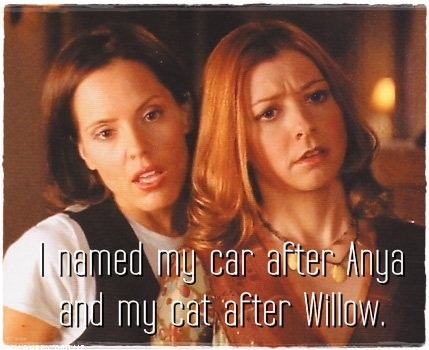 I named my car after Anya and my cat after Willow.