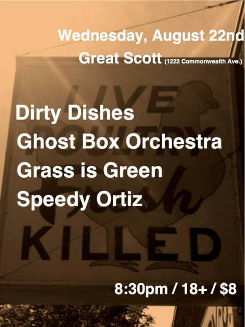 bostonshows:  wednesday, august 22nd, 2012. the dirty dishesghost box orchestra grass is greenspeedy ortiz great scott | allston, ma.$8 | 8:30pm | 18+