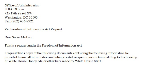 "Freedom of Information Act request filed for President's beer recipe After President Obama publicly debuted the White House's home-brewed honey ale — aptly named White House Honey Ale — at a campaign stop last month, reporters and home-brewers alike have begged for details on the recipe. After a campaign on the White House's ""We The People"" petition website failed, a Reddit user decided to take a more direct approach. Pictured above is an excerpt from a request filed under the Freedom of Information Act, asking that the White House release the recipe to a home-brewer with non-commercial ambitions. Do you think it'll work? (Photo via Reddit user imatexasda) source Follow ShortFormBlog: Tumblr, Twitter, Facebook"