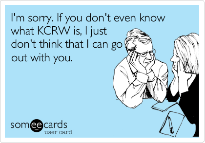 fuckyeahkcrw:  I'm Sorry. If you don't even know what KCRW is, I just don't think that I can go out with you.  I concur.