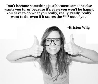 """Don't do something just because someone else wants you to…"" - Kristen Wiig"