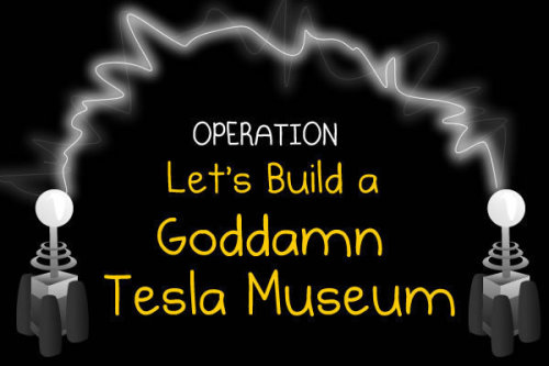 thedailywhat:  Goddamn Tesla Museum Success of the Day: At last, Nikola Tesla will finally have his due. Last week, comedy site The Oatmeal spearheaded a campaign to purchase the New York property of the inventor's last laboratory and turn it into a museum. According to The Oatmeal Facebook page,  Someone jumped in at the last minute and donated $33,333. WE JUST HIT OUR GOAL: $873,169! With the matching grant from NY state, this puts us at $1.7 million raised in 6 days!  An impressive feat to say the least, and the least that could be done to recognize one of the great pioneers of the electronic era. [indiegogo]