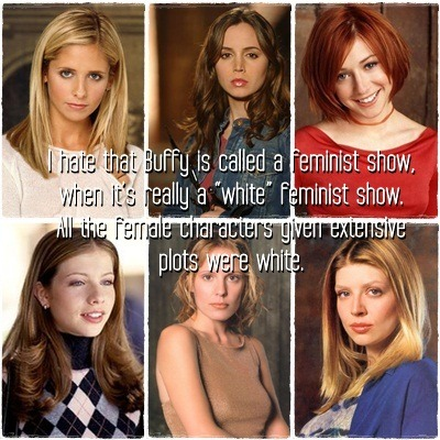 "I hate that Buffy is called a feminist show, when it's really a ""white"" feminist show. All the female characters given extensive plots were white."