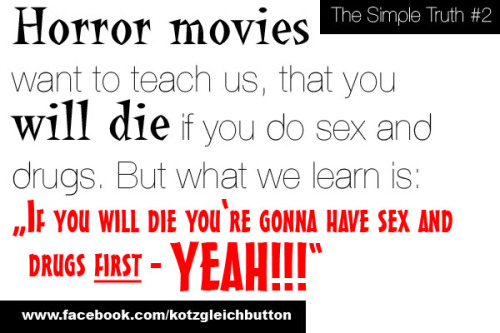"The Simple Truth #2: Horror movies want to teach us, that you will die if you do sex and drugs. But what we learn is: ""If you will die you're gonna have sex and drugs first - YEAH!!!"""