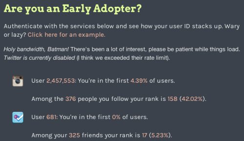 Are you an early adopter? For those in the tech industry, ultimate bragging rights are gained from short twitter handles, firstnames@gmail.com and, of course, being the first of your friends to be on whatever that next big thing is. Created by Beau Gunderson, this web app allows you to connect with Instagram, Twitter, Github & Foursquare to see if you are truly an early adopter. My bragging rights? According to the site, I'm in the first 0% of Foursquare users. Hard to get an earlier than that, eh? ;)